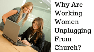 Why Are Working Women Unplugging From Church (1)